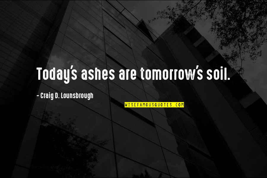 Nurturing Quotes By Craig D. Lounsbrough: Today's ashes are tomorrow's soil.