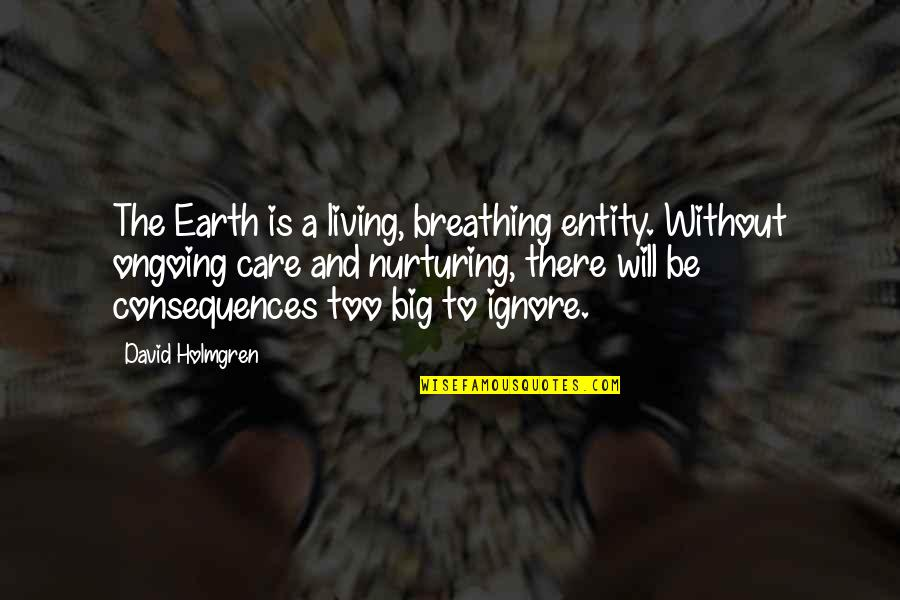 Nurturing Quotes By David Holmgren: The Earth is a living, breathing entity. Without