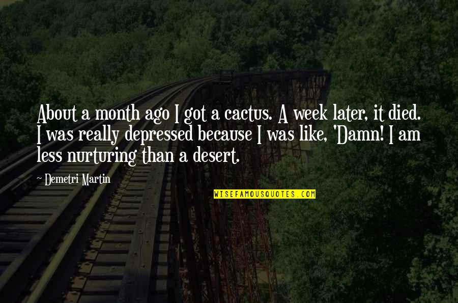 Nurturing Quotes By Demetri Martin: About a month ago I got a cactus.