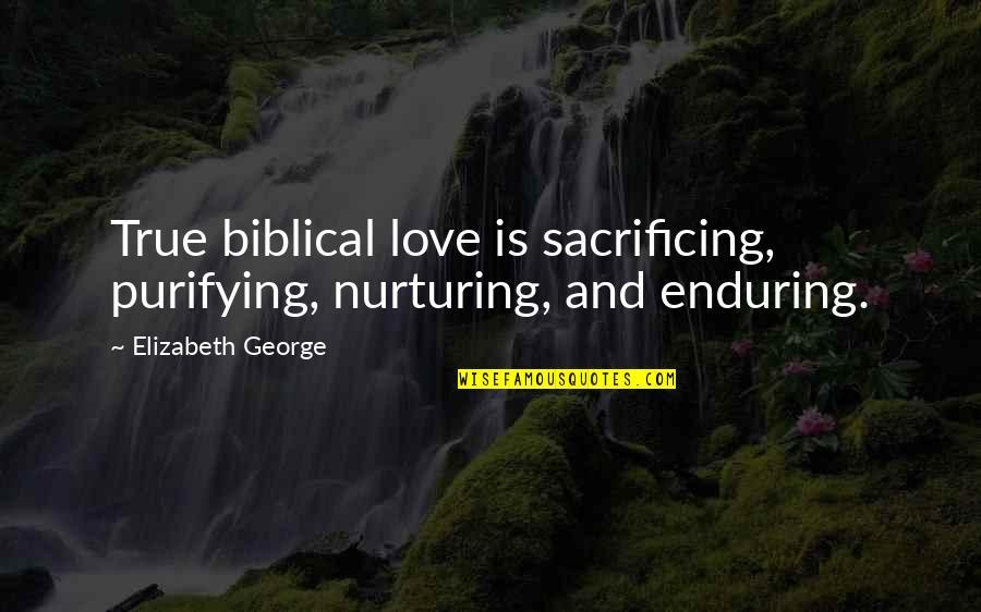 Nurturing Quotes By Elizabeth George: True biblical love is sacrificing, purifying, nurturing, and