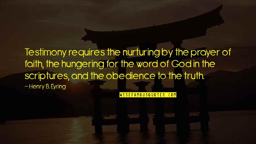 Nurturing Quotes By Henry B. Eyring: Testimony requires the nurturing by the prayer of