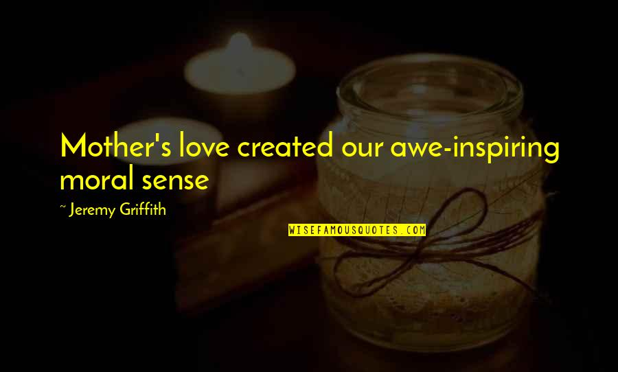 Nurturing Quotes By Jeremy Griffith: Mother's love created our awe-inspiring moral sense