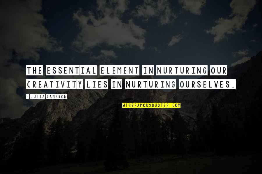 Nurturing Quotes By Julia Cameron: The essential element in nurturing our creativity lies
