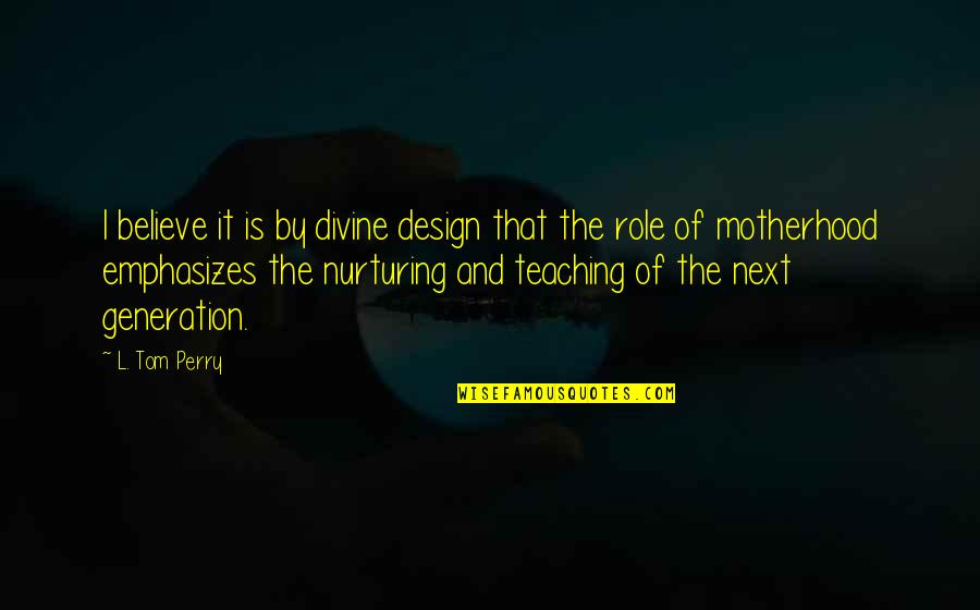 Nurturing Quotes By L. Tom Perry: I believe it is by divine design that