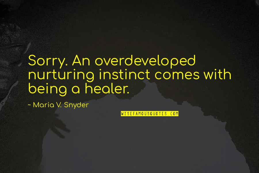 Nurturing Quotes By Maria V. Snyder: Sorry. An overdeveloped nurturing instinct comes with being