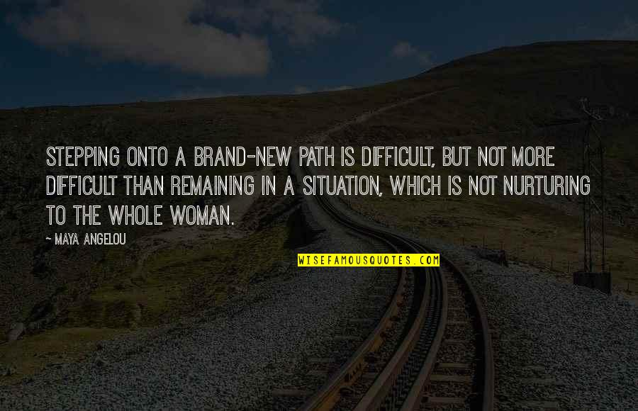 Nurturing Quotes By Maya Angelou: Stepping onto a brand-new path is difficult, but