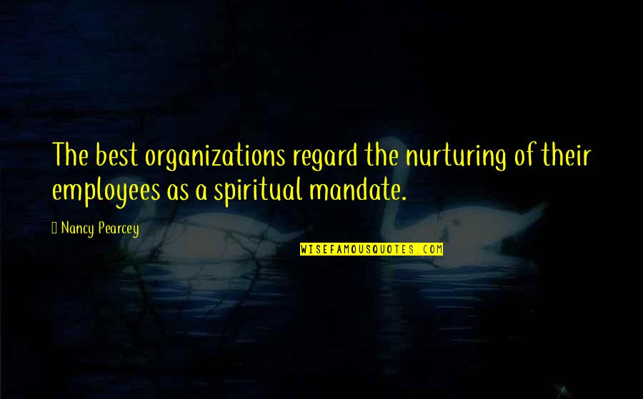 Nurturing Quotes By Nancy Pearcey: The best organizations regard the nurturing of their