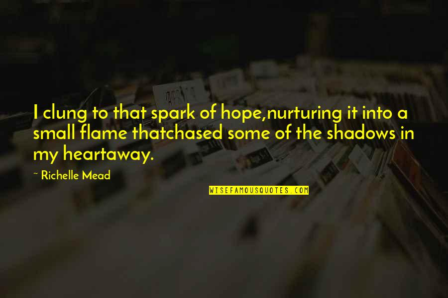 Nurturing Quotes By Richelle Mead: I clung to that spark of hope,nurturing it
