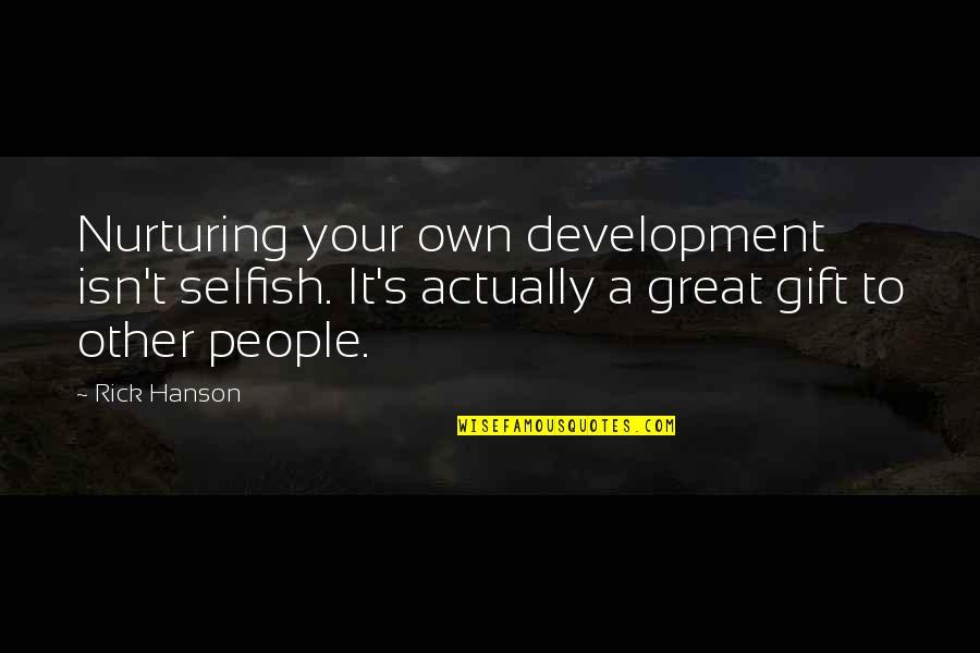 Nurturing Quotes By Rick Hanson: Nurturing your own development isn't selfish. It's actually