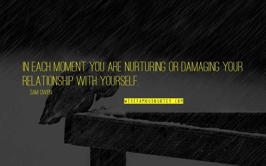Nurturing Quotes By Sam Owen: In each moment you are nurturing or damaging