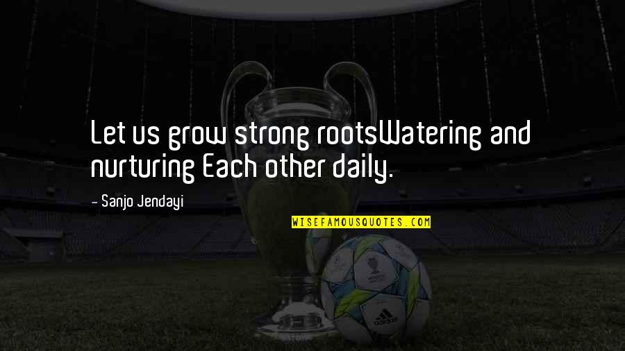 Nurturing Quotes By Sanjo Jendayi: Let us grow strong rootsWatering and nurturing Each