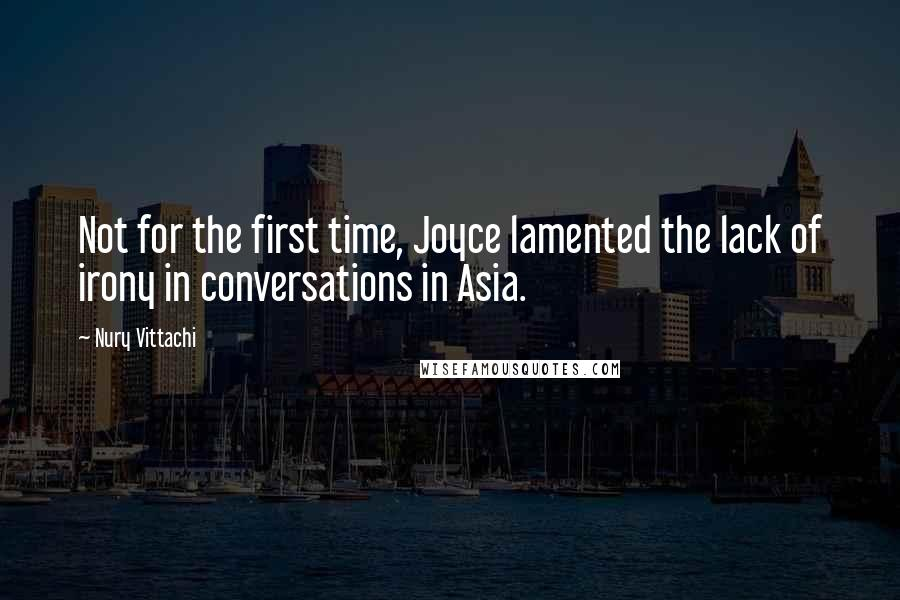 Nury Vittachi quotes: Not for the first time, Joyce lamented the lack of irony in conversations in Asia.