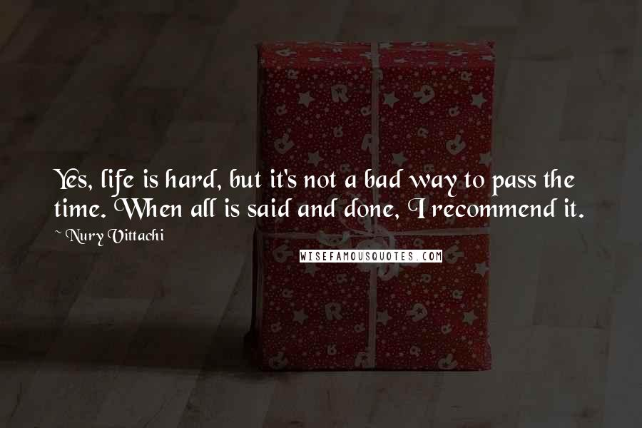 Nury Vittachi quotes: Yes, life is hard, but it's not a bad way to pass the time. When all is said and done, I recommend it.
