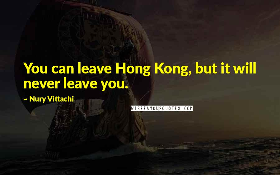 Nury Vittachi quotes: You can leave Hong Kong, but it will never leave you.