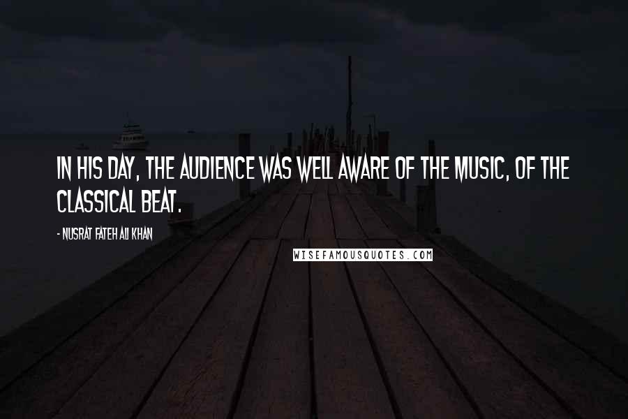 Nusrat Fateh Ali Khan quotes: In his day, the audience was well aware of the music, of the classical beat.