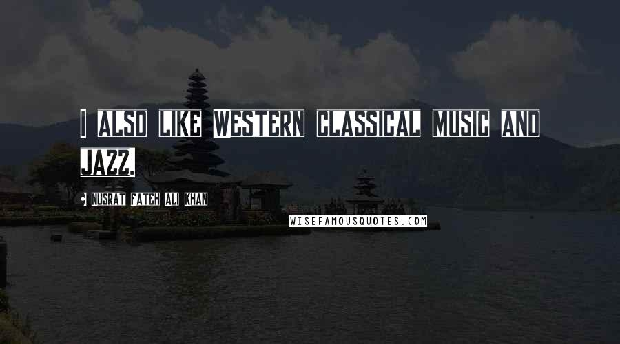 Nusrat Fateh Ali Khan quotes: I also like Western classical music and jazz.