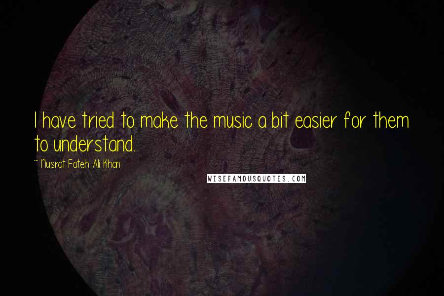 Nusrat Fateh Ali Khan quotes: I have tried to make the music a bit easier for them to understand.