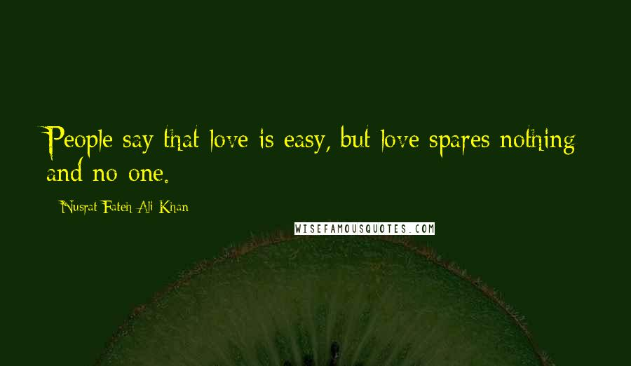 Nusrat Fateh Ali Khan quotes: People say that love is easy, but love spares nothing and no-one.