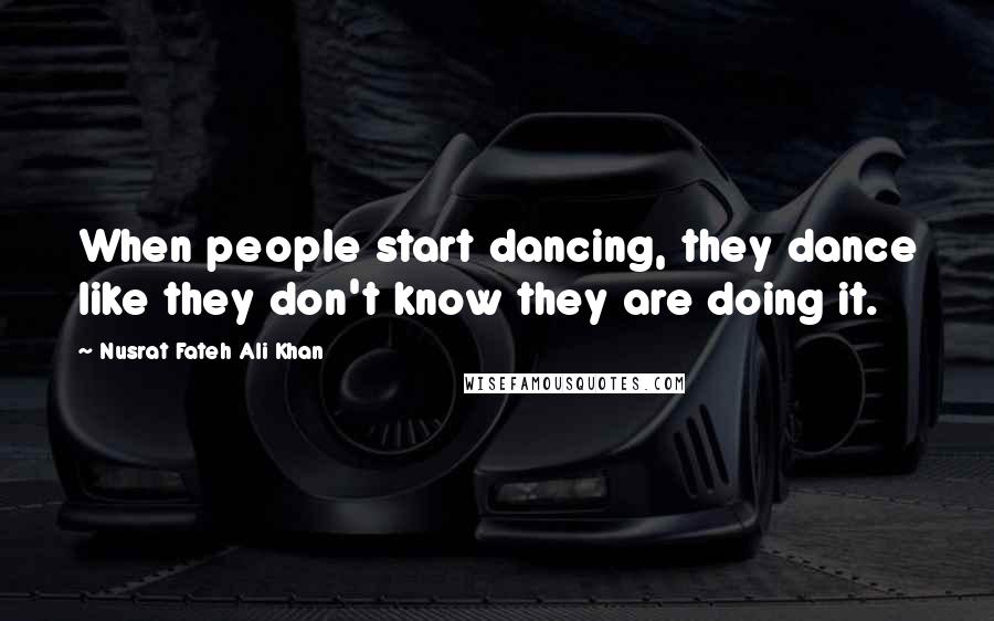 Nusrat Fateh Ali Khan quotes: When people start dancing, they dance like they don't know they are doing it.
