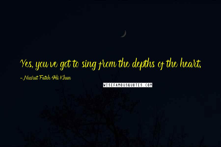 Nusrat Fateh Ali Khan quotes: Yes, you've got to sing from the depths of the heart.