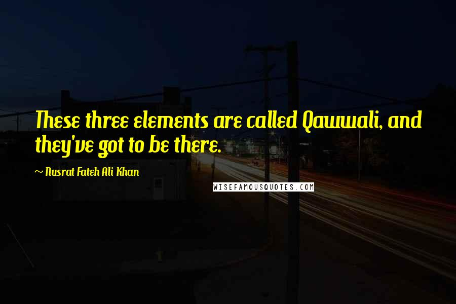 Nusrat Fateh Ali Khan quotes: These three elements are called Qawwali, and they've got to be there.