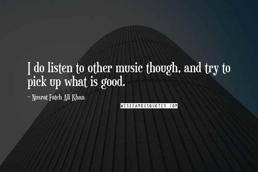 Nusrat Fateh Ali Khan quotes: I do listen to other music though, and try to pick up what is good.