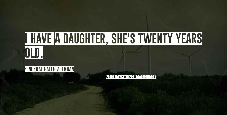 Nusrat Fateh Ali Khan quotes: I have a daughter, she's twenty years old.