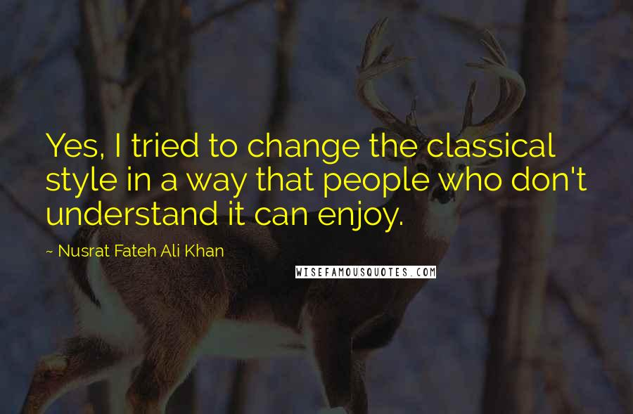 Nusrat Fateh Ali Khan quotes: Yes, I tried to change the classical style in a way that people who don't understand it can enjoy.