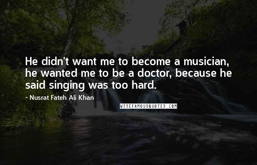 Nusrat Fateh Ali Khan quotes: He didn't want me to become a musician, he wanted me to be a doctor, because he said singing was too hard.