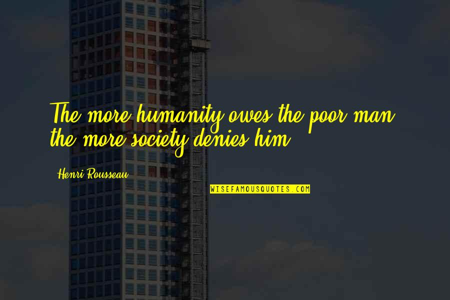 Nutuk Quotes By Henri Rousseau: The more humanity owes the poor man, the