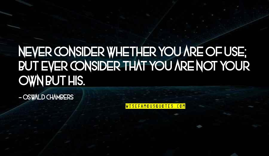 Nutuk Quotes By Oswald Chambers: Never consider whether you are of use; but