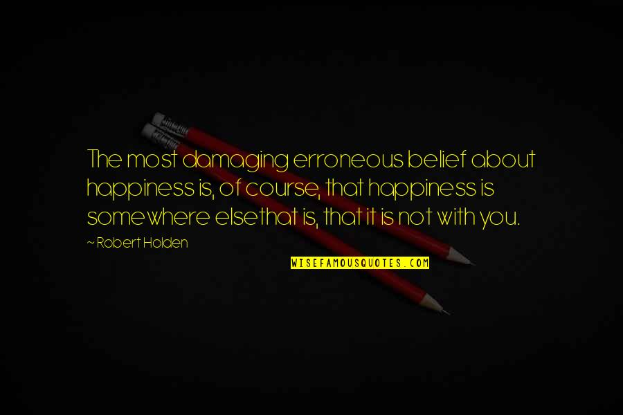 Nutuk Quotes By Robert Holden: The most damaging erroneous belief about happiness is,