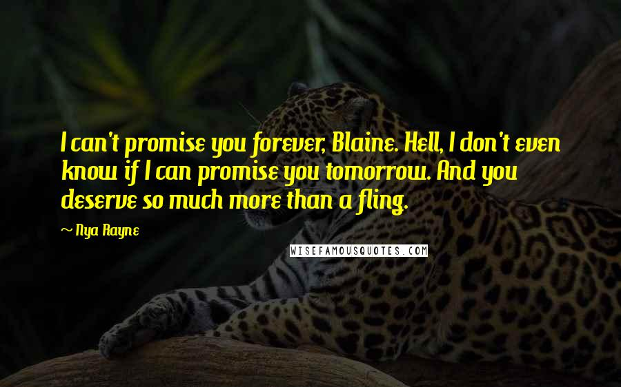 Nya Rayne quotes: I can't promise you forever, Blaine. Hell, I don't even know if I can promise you tomorrow. And you deserve so much more than a fling.