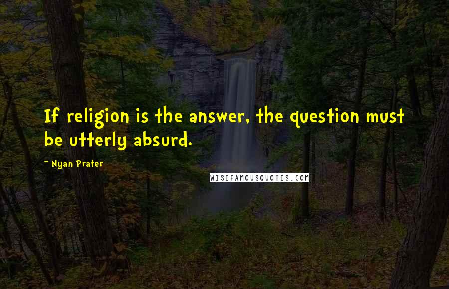 Nyan Prater quotes: If religion is the answer, the question must be utterly absurd.