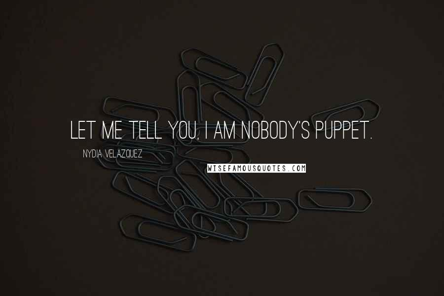Nydia Velazquez quotes: Let me tell you, I am nobody's puppet.
