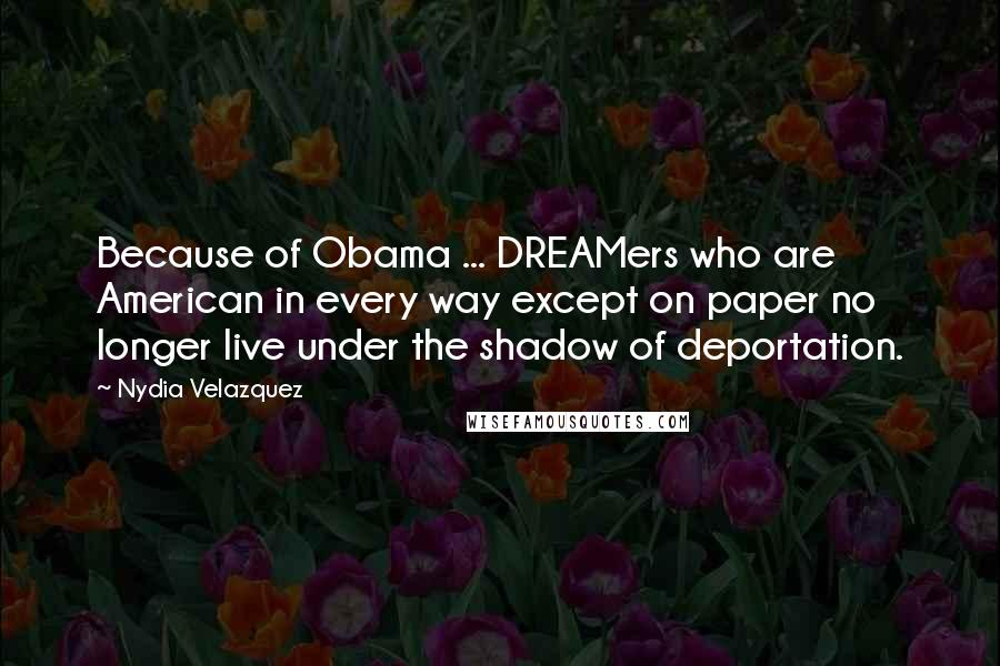 Nydia Velazquez quotes: Because of Obama ... DREAMers who are American in every way except on paper no longer live under the shadow of deportation.