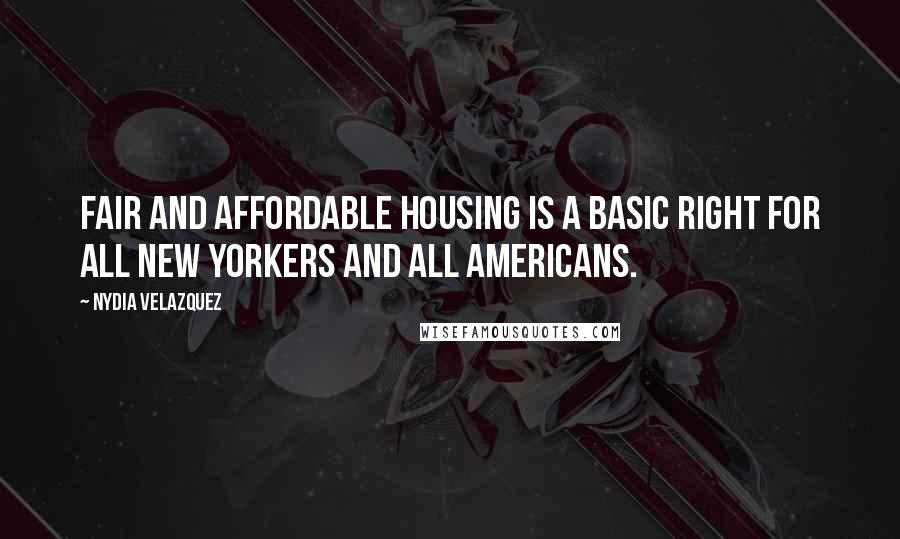 Nydia Velazquez quotes: Fair and affordable housing is a basic right for all New Yorkers and all Americans.