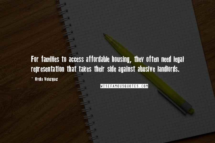 Nydia Velazquez quotes: For families to access affordable housing, they often need legal representation that takes their side against abusive landlords.