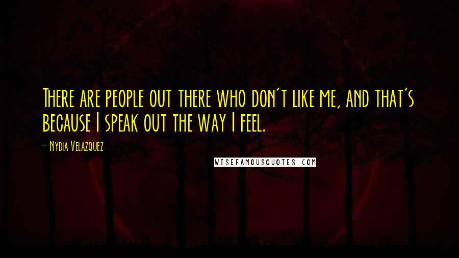 Nydia Velazquez quotes: There are people out there who don't like me, and that's because I speak out the way I feel.