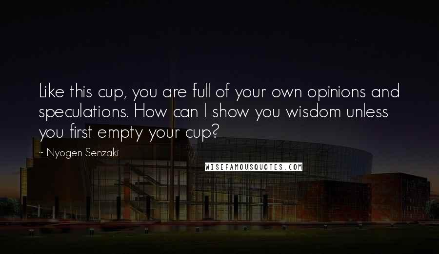 Nyogen Senzaki quotes: Like this cup, you are full of your own opinions and speculations. How can I show you wisdom unless you first empty your cup?
