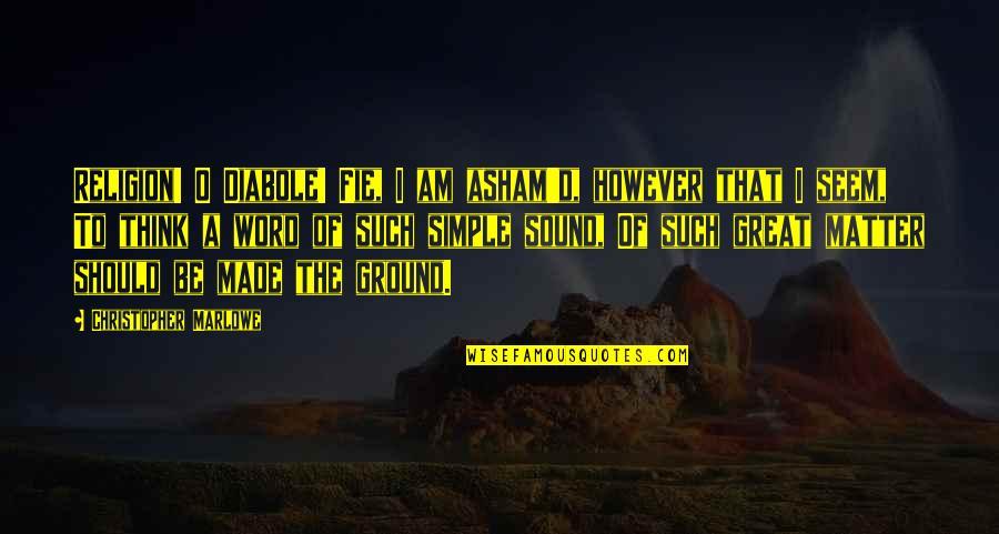 O.a.r. Quotes By Christopher Marlowe: Religion! O Diabole! Fie, I am asham'd, however