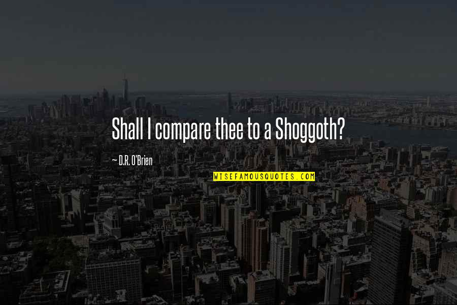 O.a.r. Quotes By D.R. O'Brien: Shall I compare thee to a Shoggoth?