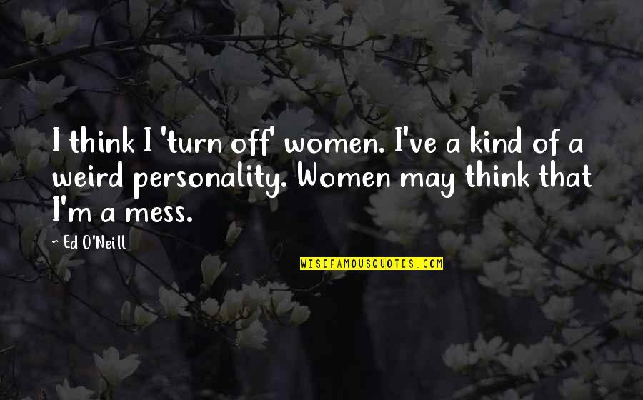 O.a.r. Quotes By Ed O'Neill: I think I 'turn off' women. I've a