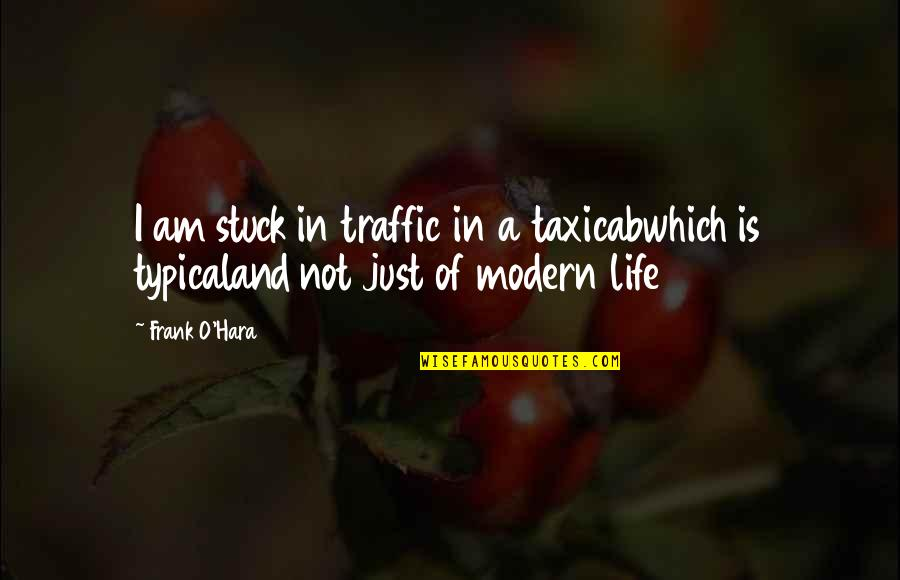 O.a.r. Quotes By Frank O'Hara: I am stuck in traffic in a taxicabwhich