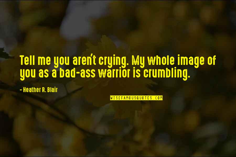 O.a.r. Quotes By Heather R. Blair: Tell me you aren't crying. My whole image