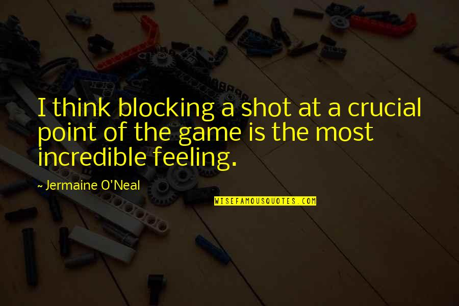 O.a.r. Quotes By Jermaine O'Neal: I think blocking a shot at a crucial