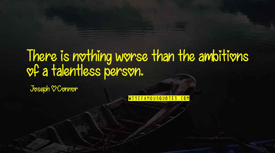 O.a.r. Quotes By Joseph O'Connor: There is nothing worse than the ambitions of