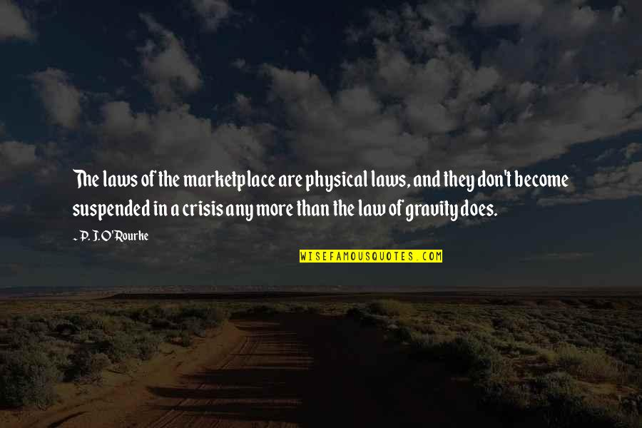 O.a.r. Quotes By P. J. O'Rourke: The laws of the marketplace are physical laws,