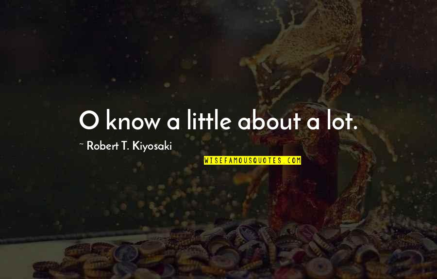 O.a.r. Quotes By Robert T. Kiyosaki: O know a little about a lot.