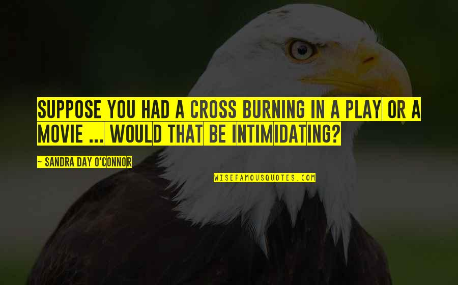 O.a.r. Quotes By Sandra Day O'Connor: Suppose you had a cross burning in a